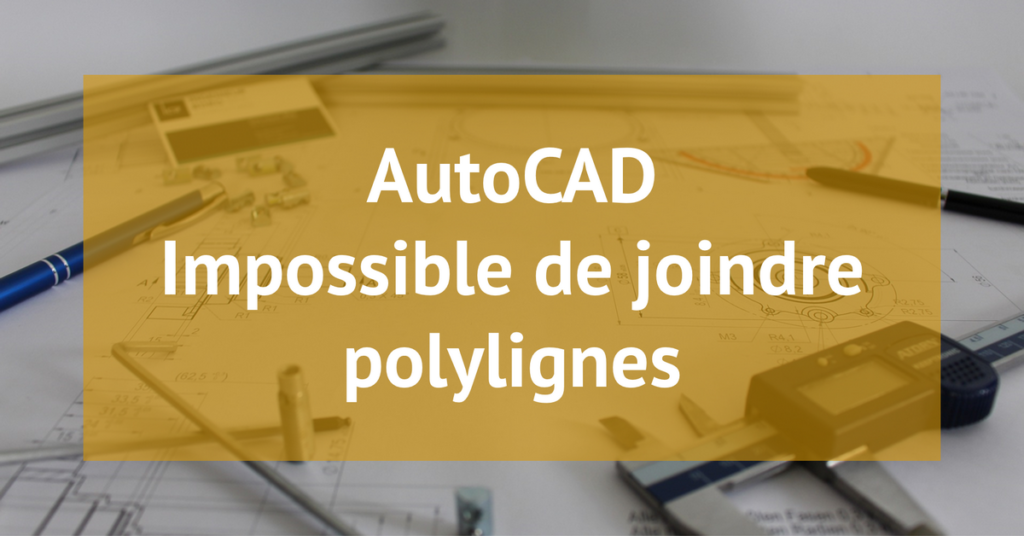 AutoCAD Impossible joindre polylignes